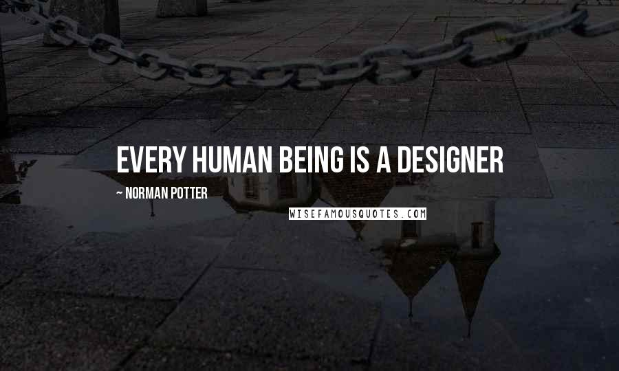 Norman Potter quotes: Every human being is a designer
