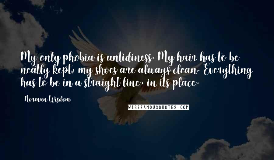 Norman Wisdom quotes: My only phobia is untidiness. My hair has to be neatly kept; my shoes are always clean. Everything has to be in a straight line, in its place.
