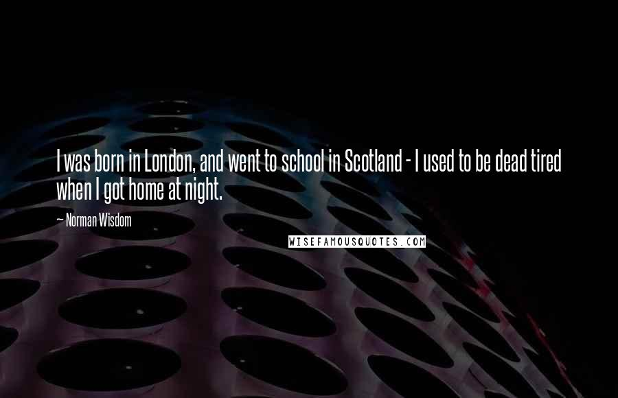 Norman Wisdom quotes: I was born in London, and went to school in Scotland - I used to be dead tired when I got home at night.