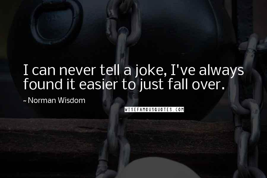 Norman Wisdom quotes: I can never tell a joke, I've always found it easier to just fall over.