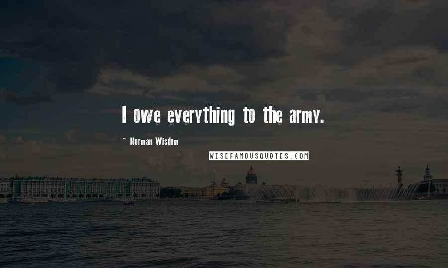 Norman Wisdom quotes: I owe everything to the army.