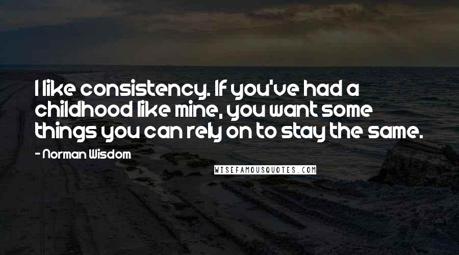 Norman Wisdom quotes: I like consistency. If you've had a childhood like mine, you want some things you can rely on to stay the same.