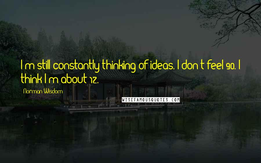 Norman Wisdom quotes: I'm still constantly thinking of ideas. I don't feel 90. I think I'm about 12.
