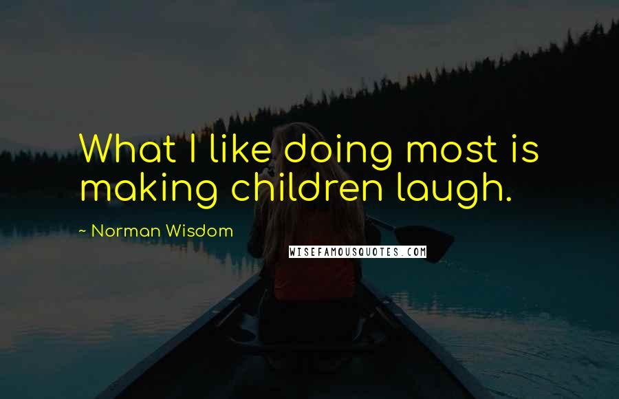 Norman Wisdom quotes: What I like doing most is making children laugh.