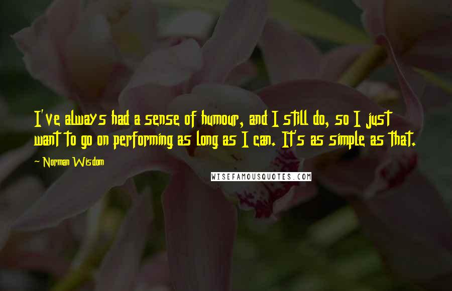 Norman Wisdom quotes: I've always had a sense of humour, and I still do, so I just want to go on performing as long as I can. It's as simple as that.