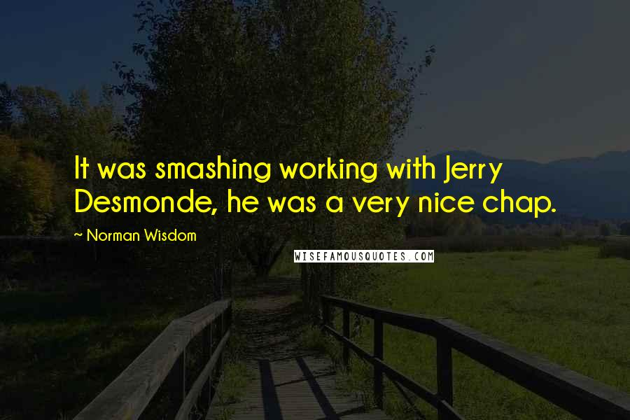 Norman Wisdom quotes: It was smashing working with Jerry Desmonde, he was a very nice chap.