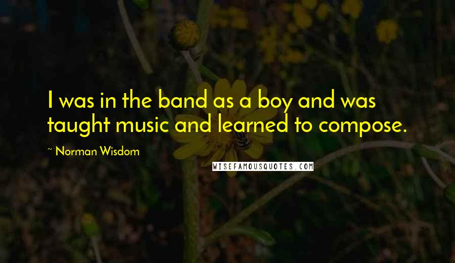 Norman Wisdom quotes: I was in the band as a boy and was taught music and learned to compose.