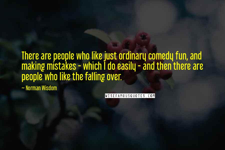 Norman Wisdom quotes: There are people who like just ordinary comedy fun, and making mistakes - which I do easily - and then there are people who like the falling over.
