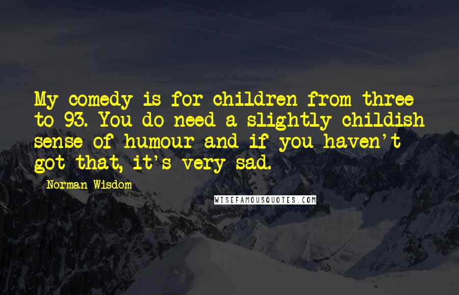 Norman Wisdom quotes: My comedy is for children from three to 93. You do need a slightly childish sense of humour and if you haven't got that, it's very sad.