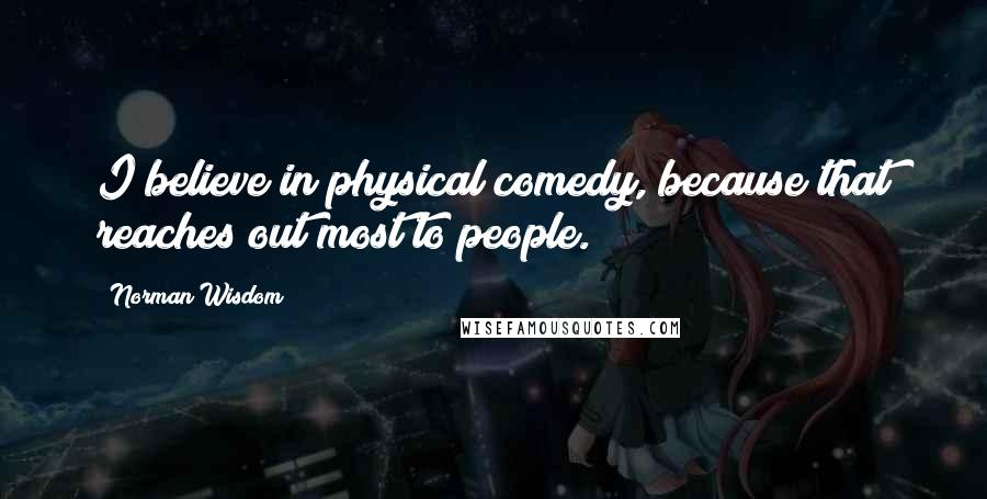 Norman Wisdom quotes: I believe in physical comedy, because that reaches out most to people.