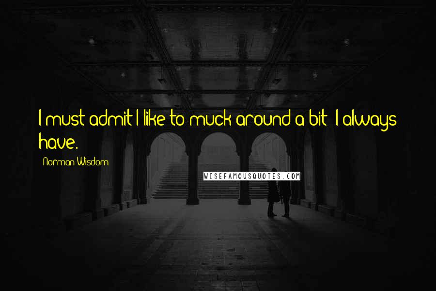 Norman Wisdom quotes: I must admit I like to muck around a bit; I always have.