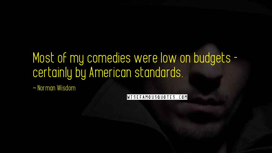 Norman Wisdom quotes: Most of my comedies were low on budgets - certainly by American standards.