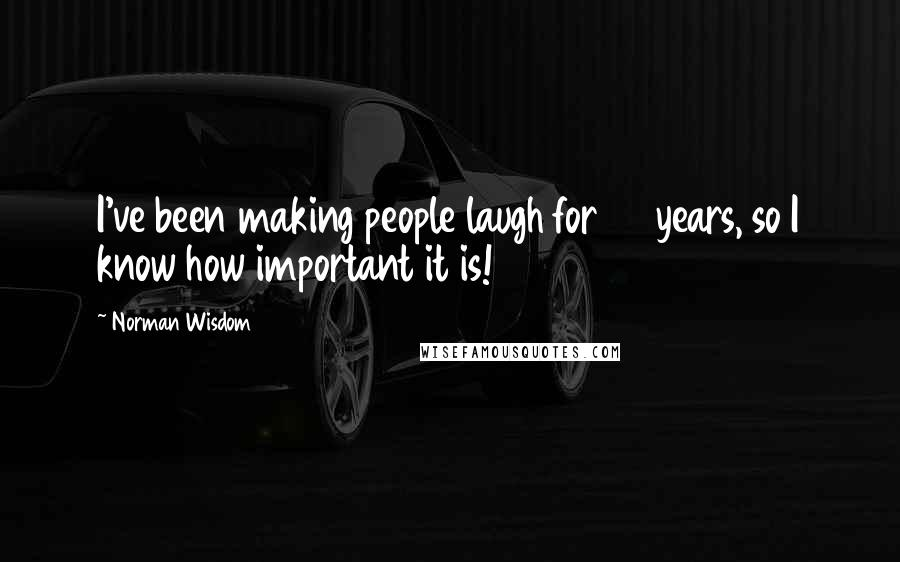 Norman Wisdom quotes: I've been making people laugh for 40 years, so I know how important it is!