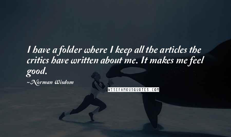 Norman Wisdom quotes: I have a folder where I keep all the articles the critics have written about me. It makes me feel good.