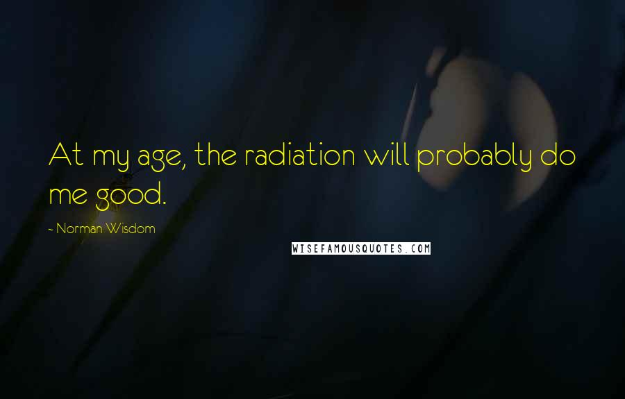 Norman Wisdom quotes: At my age, the radiation will probably do me good.