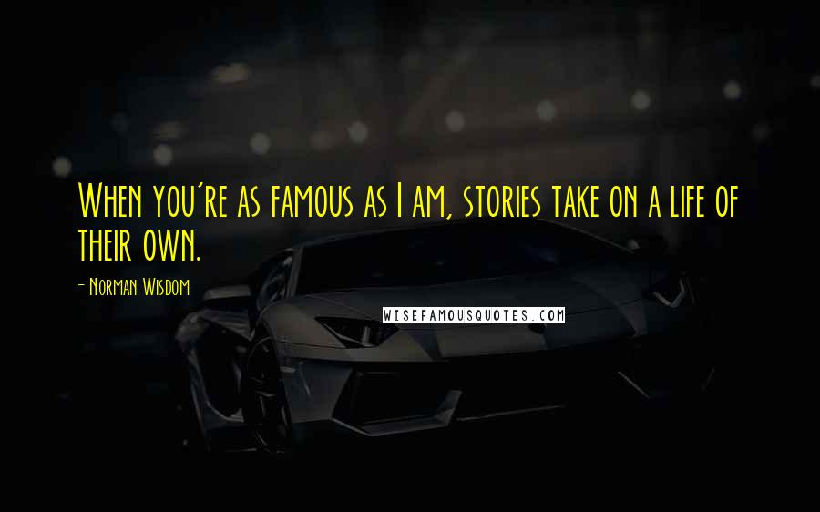 Norman Wisdom quotes: When you're as famous as I am, stories take on a life of their own.