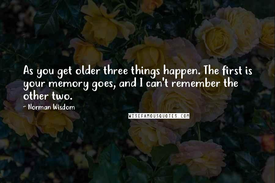 Norman Wisdom quotes: As you get older three things happen. The first is your memory goes, and I can't remember the other two.