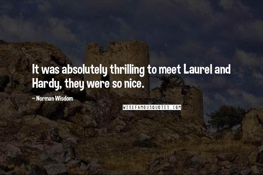 Norman Wisdom quotes: It was absolutely thrilling to meet Laurel and Hardy, they were so nice.