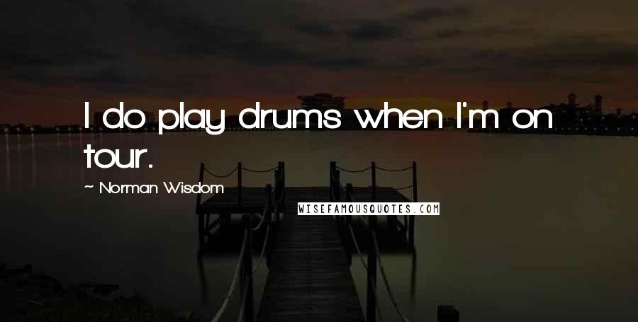 Norman Wisdom quotes: I do play drums when I'm on tour.