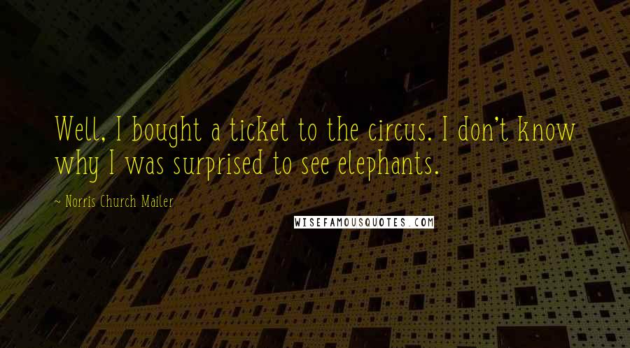 Norris Church Mailer quotes: Well, I bought a ticket to the circus. I don't know why I was surprised to see elephants.