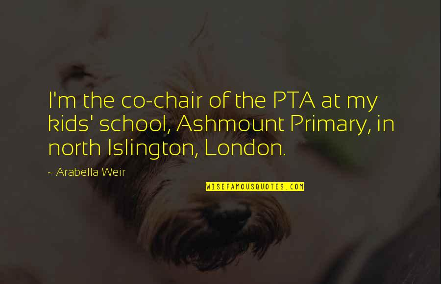 North London Quotes By Arabella Weir: I'm the co-chair of the PTA at my