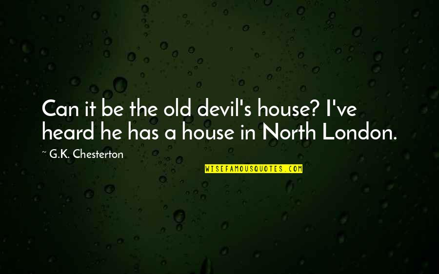 North London Quotes By G.K. Chesterton: Can it be the old devil's house? I've