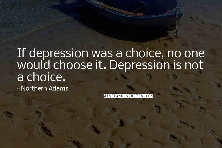 Northern Adams quotes: If depression was a choice, no one would choose it. Depression is not a choice.