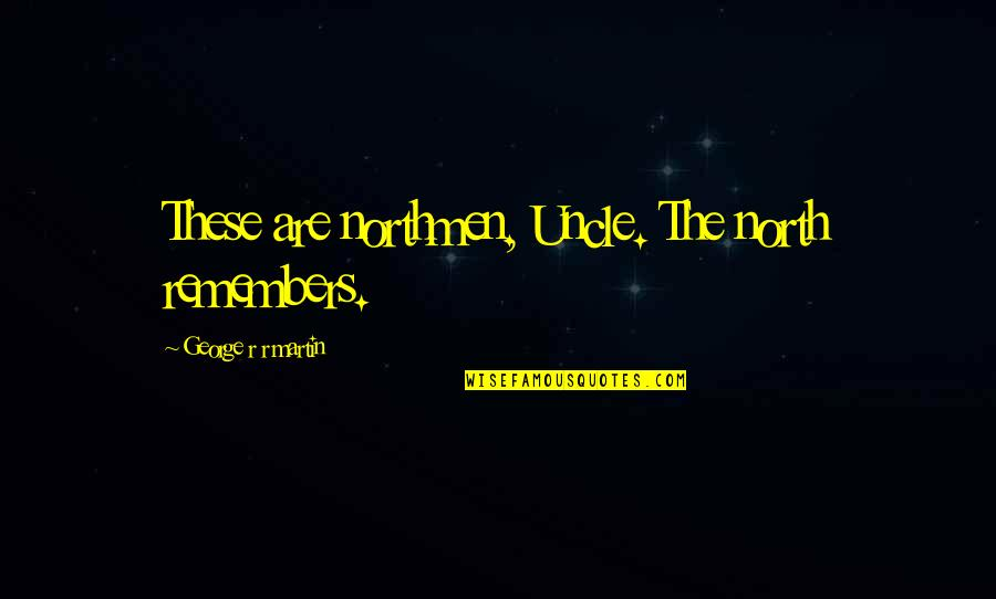 Northmen Quotes By George R R Martin: These are northmen, Uncle. The north remembers.