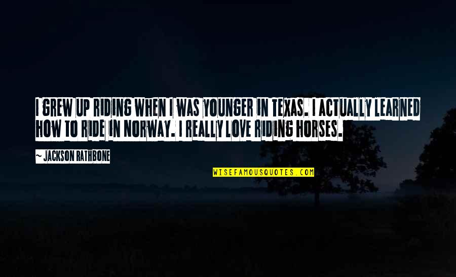 Norway Love Quotes By Jackson Rathbone: I grew up riding when I was younger