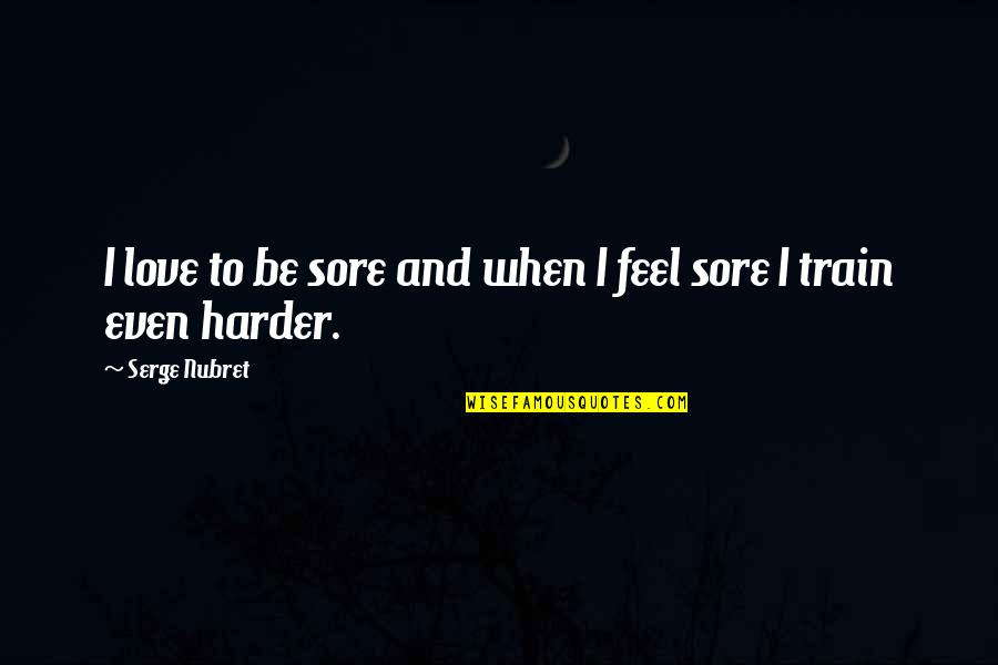 Norway Love Quotes By Serge Nubret: I love to be sore and when I