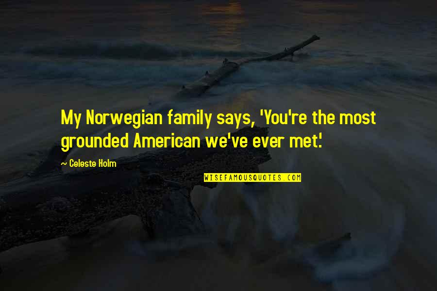 Norwegian Family Quotes By Celeste Holm: My Norwegian family says, 'You're the most grounded