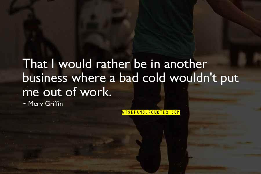 Nose Itching Quotes By Merv Griffin: That I would rather be in another business