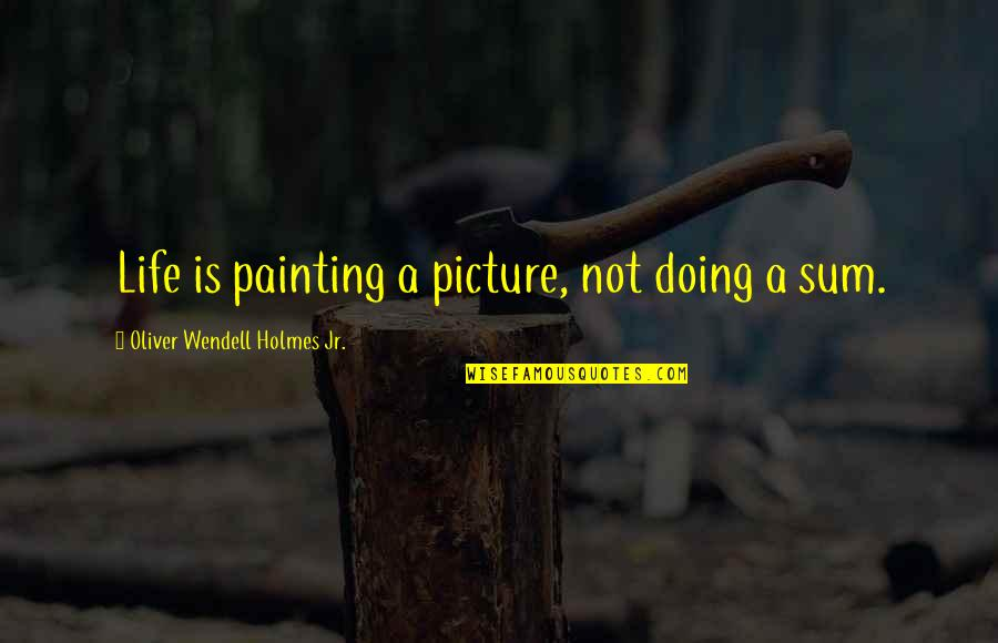 Nose Itching Quotes By Oliver Wendell Holmes Jr.: Life is painting a picture, not doing a