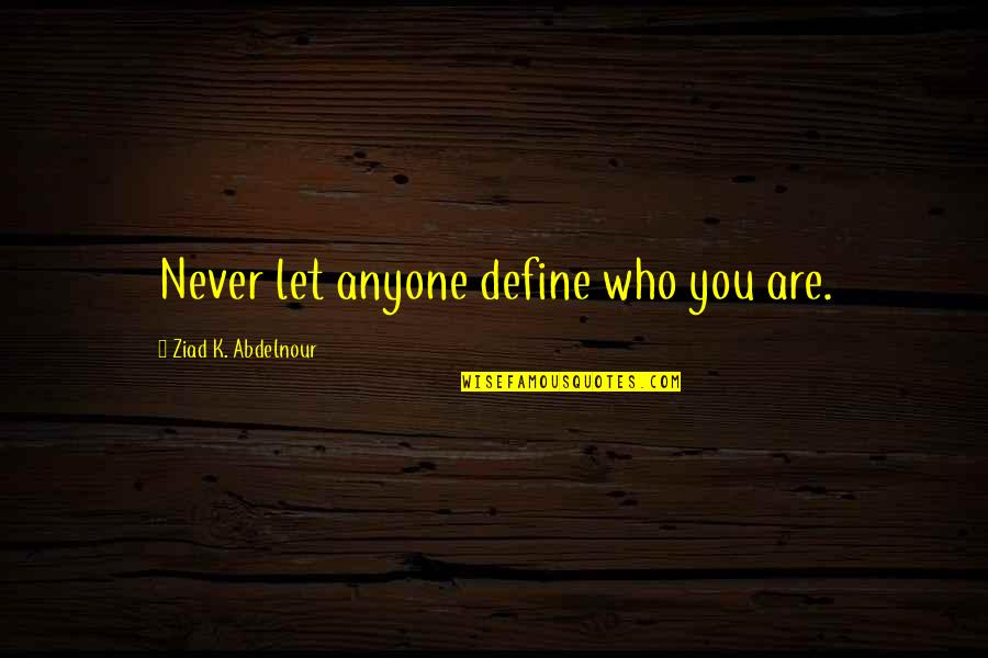 Nose Itching Quotes By Ziad K. Abdelnour: Never let anyone define who you are.