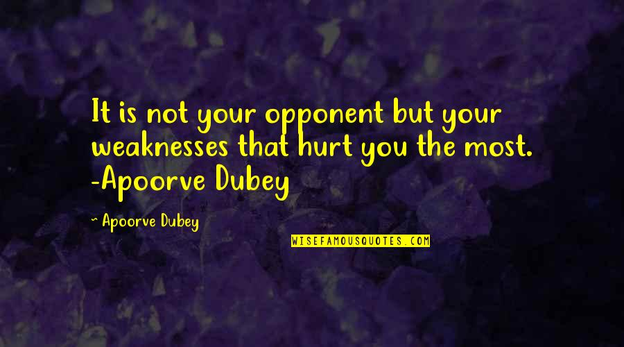 Nosebleed Quotes Quotes By Apoorve Dubey: It is not your opponent but your weaknesses