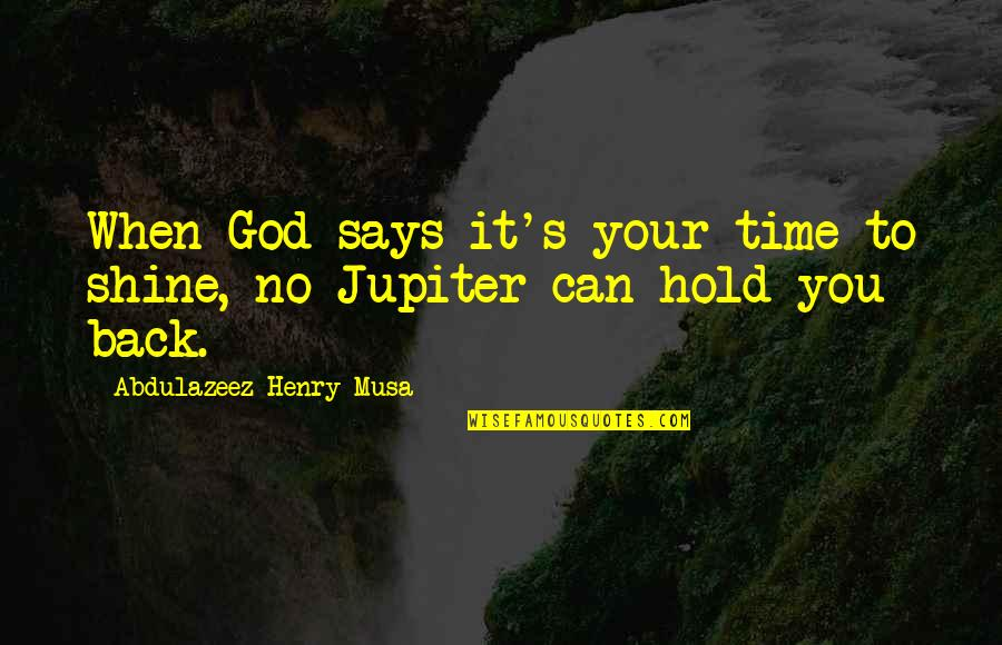 Nosirree Quotes By Abdulazeez Henry Musa: When God says it's your time to shine,