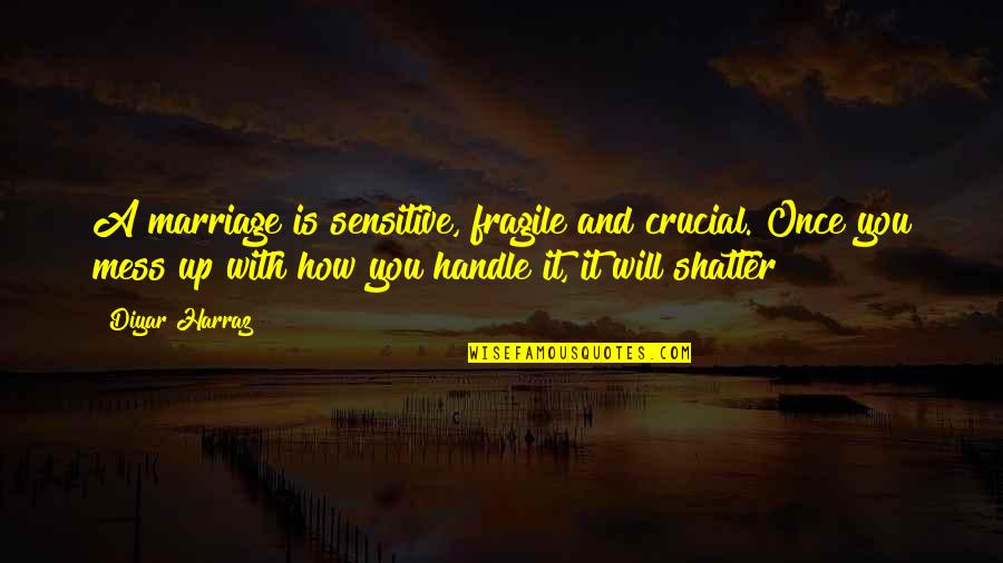 Nosirree Quotes By Diyar Harraz: A marriage is sensitive, fragile and crucial. Once