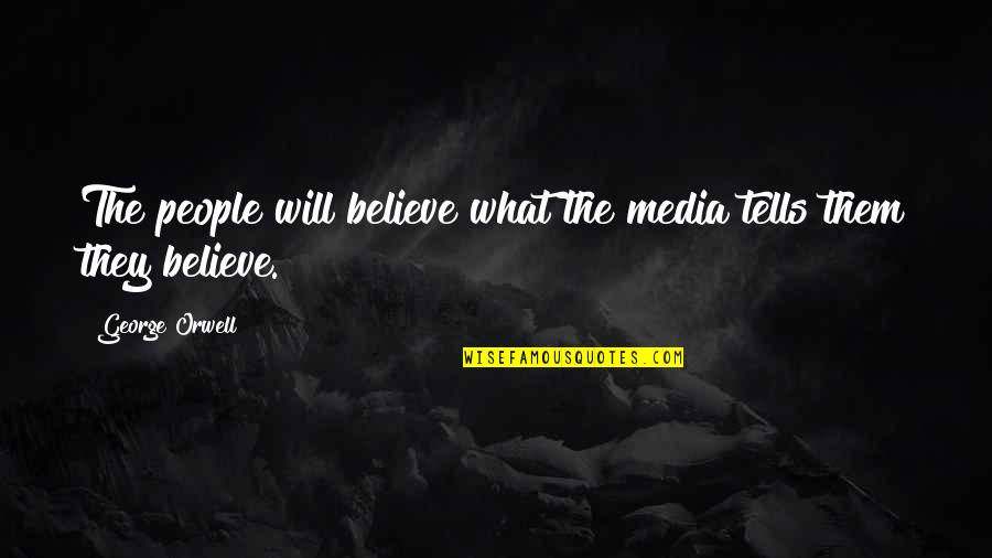 Nosirree Quotes By George Orwell: The people will believe what the media tells