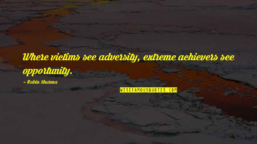 Nostalic Quotes By Robin Sharma: Where victims see adversity, extreme achievers see opportunity.