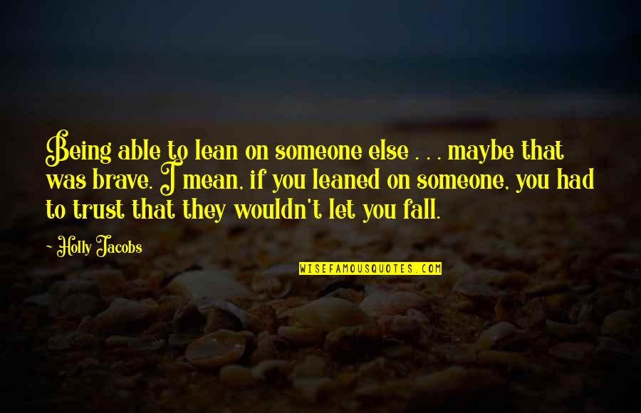 Not Able To Trust Quotes By Holly Jacobs: Being able to lean on someone else .