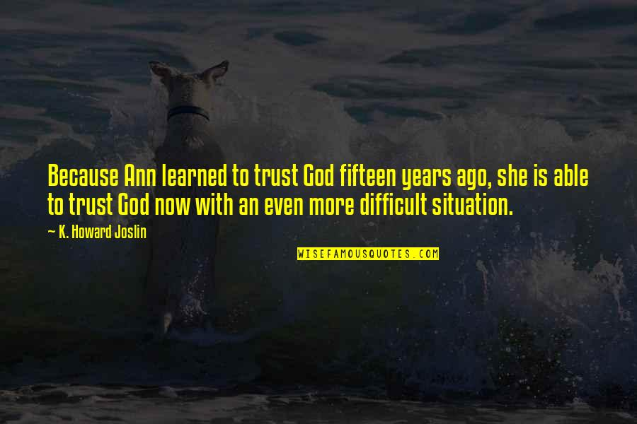 Not Able To Trust Quotes By K. Howard Joslin: Because Ann learned to trust God fifteen years