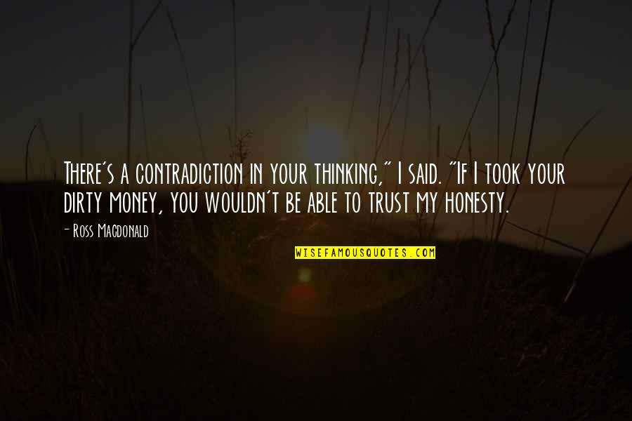 "Not Able To Trust Quotes By Ross Macdonald: There's a contradiction in your thinking,"" I said."