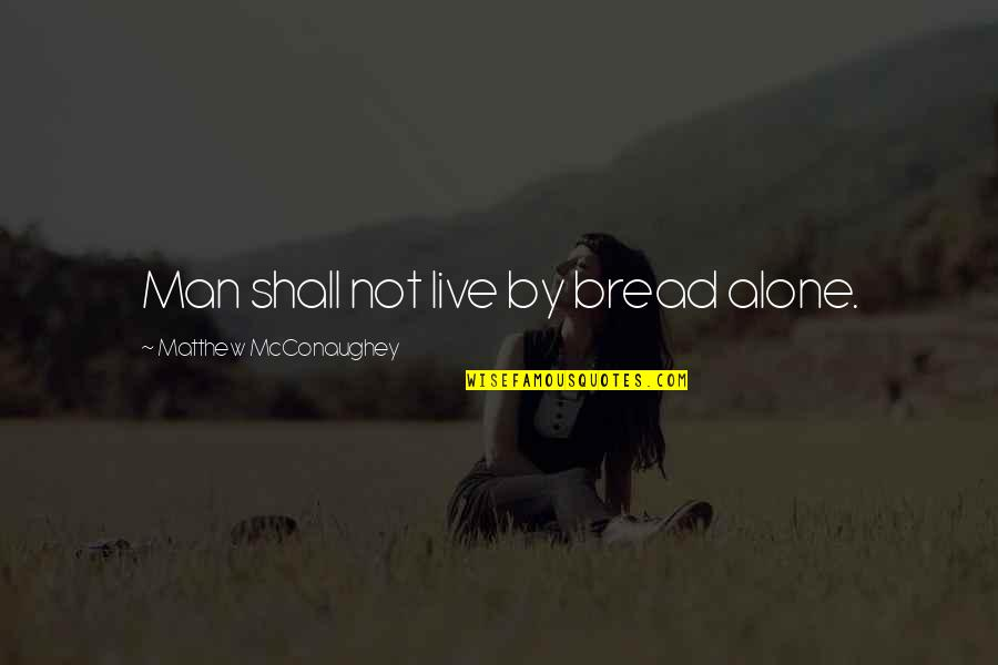 Not Alone Bible Quotes By Matthew McConaughey: Man shall not live by bread alone.