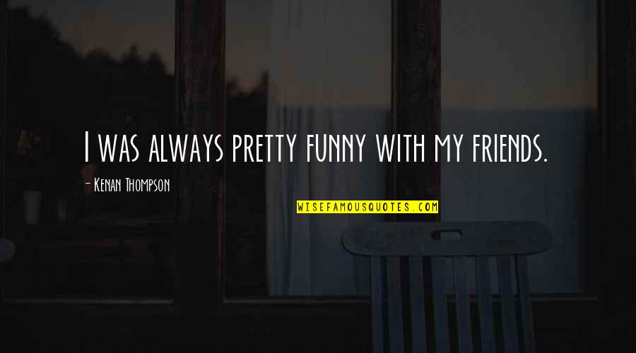 Not Always Pretty Quotes By Kenan Thompson: I was always pretty funny with my friends.
