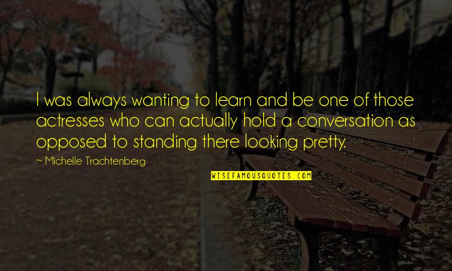 Not Always Pretty Quotes By Michelle Trachtenberg: I was always wanting to learn and be