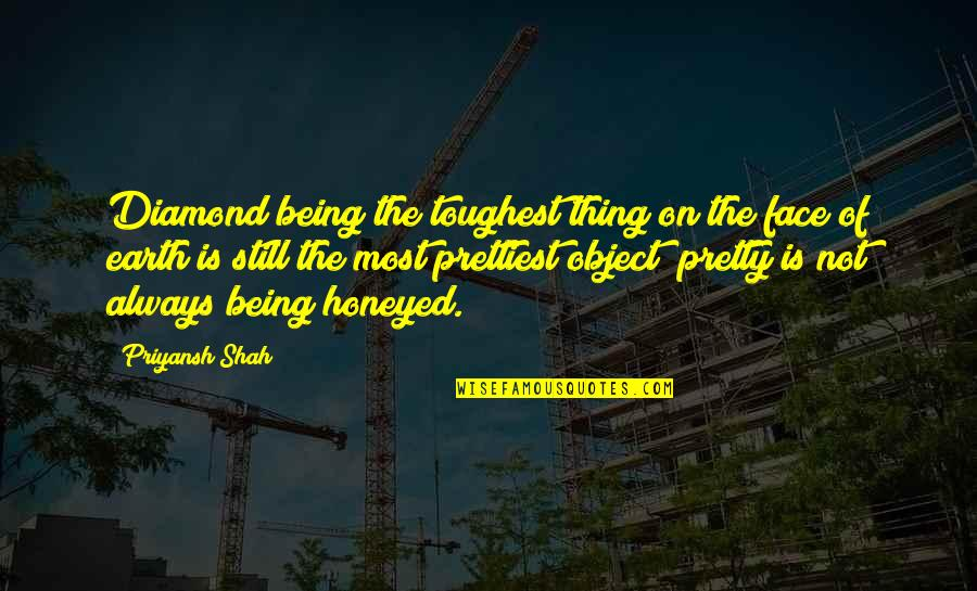 Not Always Pretty Quotes By Priyansh Shah: Diamond being the toughest thing on the face