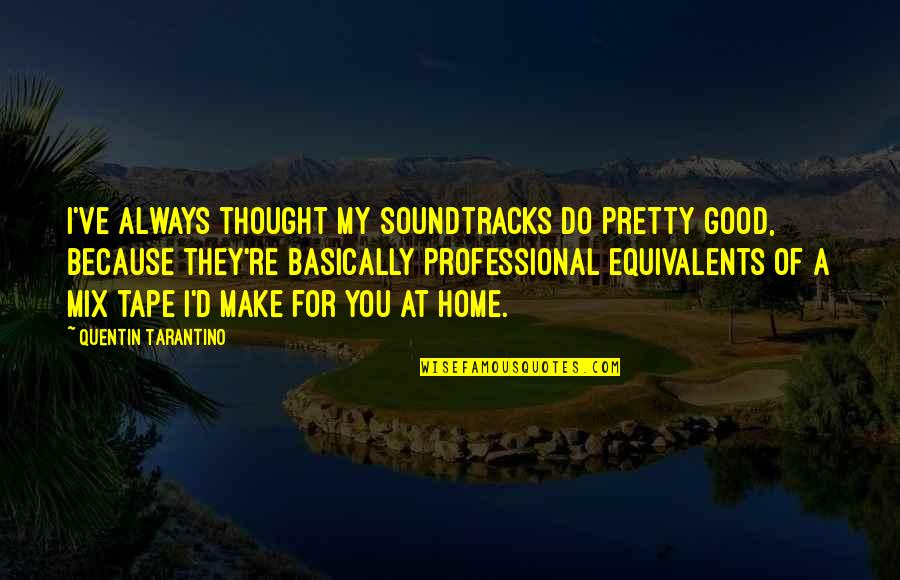 Not Always Pretty Quotes By Quentin Tarantino: I've always thought my soundtracks do pretty good,