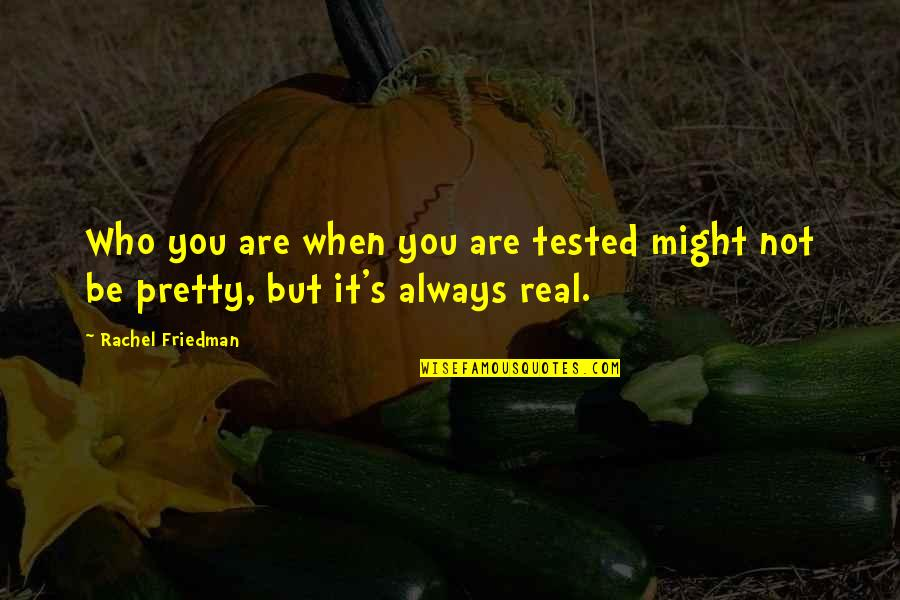 Not Always Pretty Quotes By Rachel Friedman: Who you are when you are tested might
