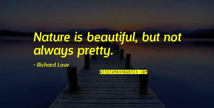Not Always Pretty Quotes By Richard Louv: Nature is beautiful, but not always pretty.