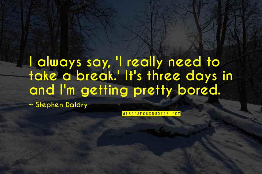 Not Always Pretty Quotes By Stephen Daldry: I always say, 'I really need to take